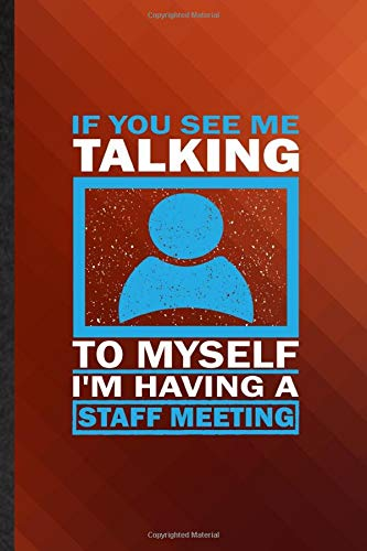If You See Me Talking to Myself I'm Having a Staff Meeting: Novelty Blank Lined Conference Meeting Journal Notebook, Appreciation Gratitude Thank You ... Souvenir Gag Gift, Superb Sayings Graphic