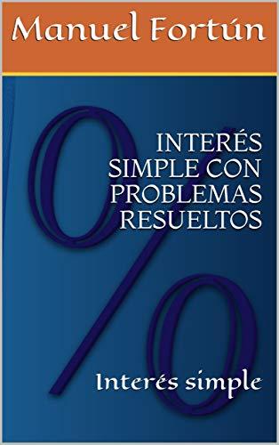 INTERÉS SIMPLE CON PROBLEMAS RESUELTOS: Interés simple (Matemática Financiera nº 1) (Spanish Edition)