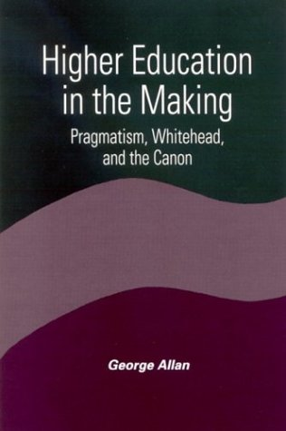 Download Higher Education in the Making: Pragmatism, Whitehead, and the Canon (Constructive Postmodern Thought) 0791459896
