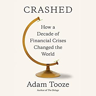 Crashed     How a Decade of Financial Crises Changed the World              Written by:                                                                                                                                 Adam Tooze                               Narrated by:                                                                                                                                 Simon Vance,                                                                                        Adam Tooze                      Length: 25 hrs and 27 mins     13 ratings     Overall 4.8
