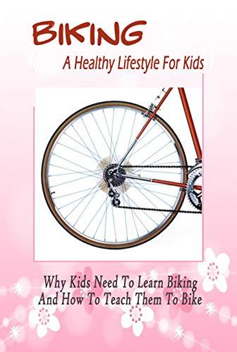 Biking: A Healthy Lifestyle For Kids: Why Kids Need To Learn Biking And How To Teach Them To Bike: Biking For Kids