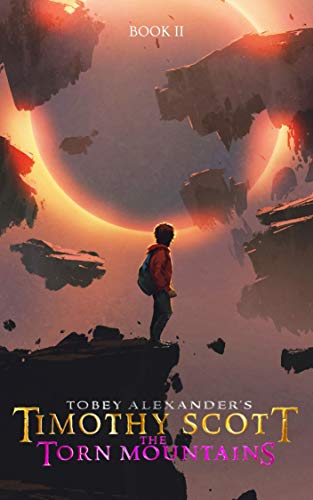 Timothy Scott: The Torn Mountains (Behind The Mirror A Coming Of Age Fantasy Adventure Series Book 2) by [Tobey Alexander]