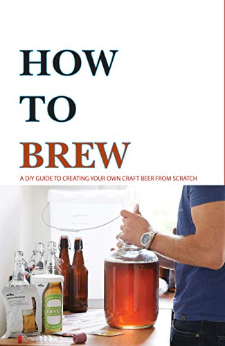How To Brew- A Diy Guide To Creating Your Own Craft Beer From Scratch: Guide To Home Brew (English Edition)