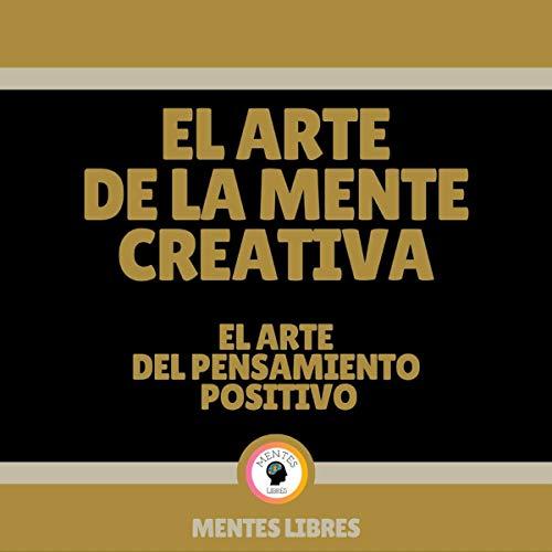 『El Arte de la Mente Creativa: El Arte del Pensamiento Positivo [The Art of Positive Thinking: The Art of the Creative Mind]』のカバーアート