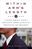 Within Arm's Length: A Secret Service Agent's Definitive Inside Account of Protecting the President by Dan Emmett(2015-11-17)