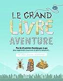 Le grand livre de l'aventure - Plus de 60 activités illustrées pas-à-pas pour apprendre à survivre en pleine nature - Ne plus jamais s'ennuyer - de 9 à 12 ans