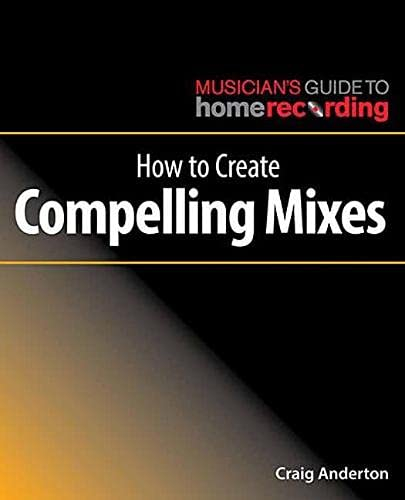 Anderton, C: How to Create Compelling Mixes (Musician's Guide to Home Recording)
