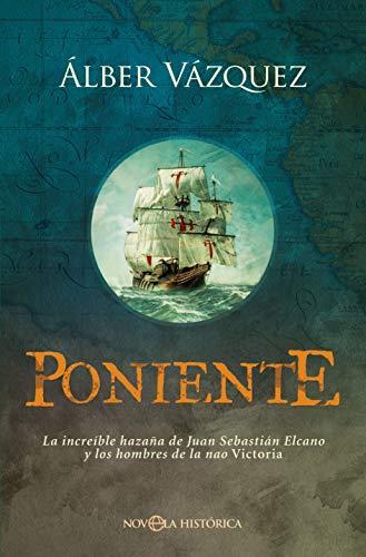 Poniente: La increíble hazaña de Juan Sebastián Elcano y los hombres de la nao Victoria (Novela histórica)