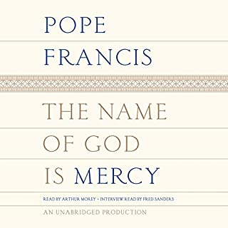 The Name of God Is Mercy                   By:                                                                                                                                 Pope Francis,                                                                                        Oonagh Stransky - translator                               Narrated by:                                                                                                                                 Arthur Morey,                                                                                        Fred Sanders                      Length: 3 hrs and 5 mins     518 ratings     Overall 4.7