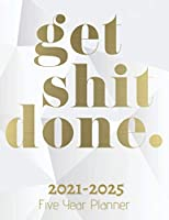 Get Shit Done : Five Year Planner 2021-2025: 60 Months Calendar   Monthly Calendar Shedule Organizer  5 Year Planner and Monthly Calendar Book   2021-2025 Monthly Planner   Yearly Planner Calendar   White 5 Years Planner Motivational Planner 2021-2025