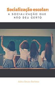 Socialização escolar: a socialização que não deu certo (Portuguese Edition) by [Adna Barbosa]