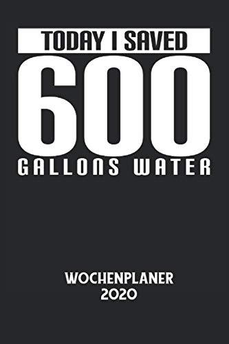 TODAY I SAVED 600 GALLONS WATER - Wochenplaner 2020: Duschen, Baden, Wasser, Umwelt, Natur Notizbuch: Wochenplaner 2020 I Wochenplaner I ... I 6x9 Zoll (ca. DIN A5) I 120 Sei