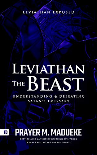 Leviathan The Beast: Understanding and Defeating Satan's Emissary, Leviathan Exposed (Total Deliverance from Destructive Water Spirits Book 4)