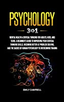 Psychology: 3 in 1: Mental Health + Critical Thinking for Adults, Kids, and Teens. A Beginner's Guide to Improving Your Critical Thinking Skills, Becoming Better at Problem Solving, and The Basics of Human Psychology to Overcoming Trauma