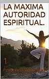 LA MAXIMA AUTORIDAD ESPIRITUAL. : 1 (LA MAXIMA AUTORIDAD ESPIRITUAL EN EL UNIVERSO ES YAHWEH.)