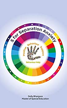 S for Separation Anxiety: Positive Behaviour Support (A - Z of Challenging Behaviours Book 16) by [Dolly Bhargava]