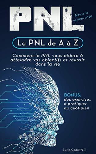 La PNL de A à Z: Comment la PNL vous aidera à atteindre vos objectifs et réussir dans la vie