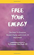 Free Your Energy: The Path to Freedom, Mental Clarity, and a Life of Enjoyment
