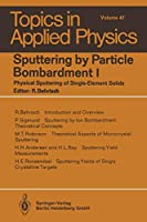 Sputtering by Particle Bombardment I: Physical Sputtering of Single-Element Solids (Topics in Applied Physics) (Topics in Applied Physics, 47)