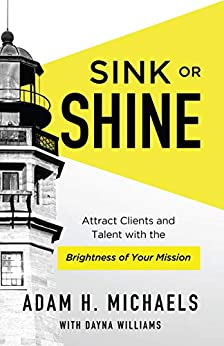 Sink or Shine: Attract Clients and Talent with the Brightness of Your Mission by [Adam H. Michaels, Dayna Williams]