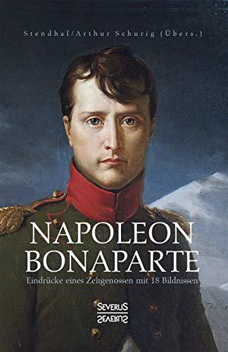Napoleon Bonaparte. Eindrücke eines Zeitgenossen mit 18 Bildnissen: Übersetzt von Arthur Schurig