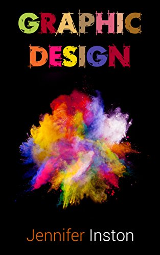 Graphic Design: A Beginners Guide To Mastering The Art Of Graphic Design, Second Edition (Graphic, Design, Graphic Design)
