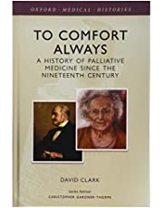 To Comfort Always: A History of Palliative Medicine Since the Nineteenth Century (Oxford Medical Histories)