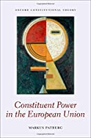 Constituent Power in the European Union (Oxford Constitutional Theory)