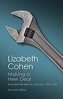 Making a New Deal: Industrial Workers in Chicago, 1919–1939 (Canto Classics) by [Lizabeth Cohen]