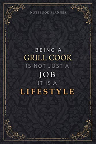 Notebook Planner Being A Grill Cook Is Not Just A Job It Is A Lifestyle Luxury Cover: Weekly, A5, 5.24 x 22.86 cm, Daily, Meal, Hour, Task Manager, 120 Pages, 6x9 inch, Daily Organizer