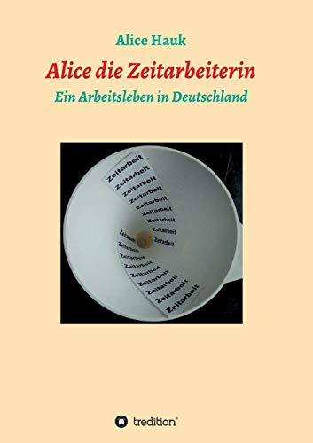 Alice die Zeitarbeiterin: Ein Arbeitsleben in Deutschland