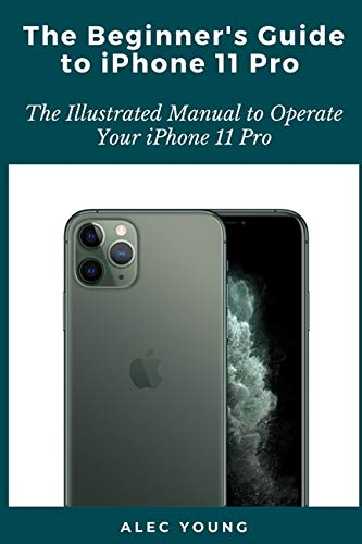 The Beginner's Guide to iPhone 11 Pro: The Illustrated Manual to Operate Your iPhone 11 Pro