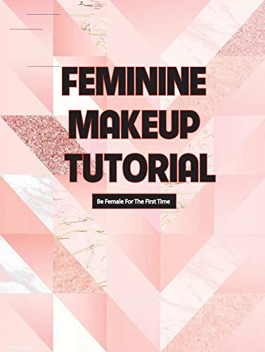 Feminine Makeup Tutorial- Be Female For The First Time: Man To Woman Makeover (English Edition)