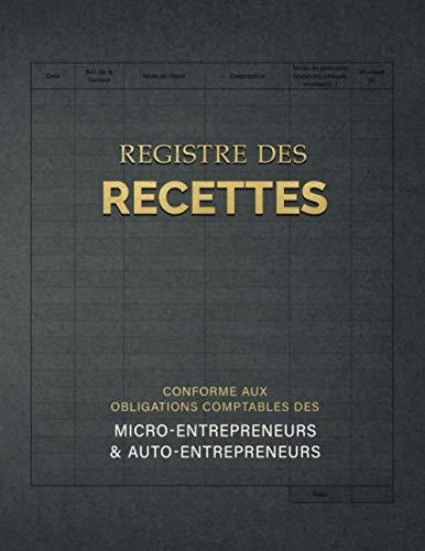Registre des Recettes conforme aux obligations comptables des micro-entrepreneurs et auto-entrepreneurs: Livre des recettes auto-entrepreneur / micro entreprise