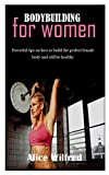 BODYBUILDING FOR WOMEN: Powerful tips on how to build the perfect female body and still be healthy