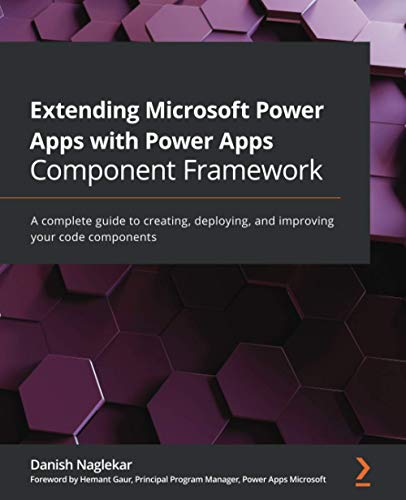 Extending Microsoft Power Apps with Power Apps Component Framework: A complete guide to creating, deploying, and improving your code components Front Cover