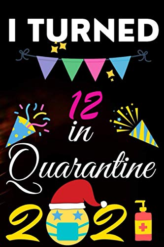 I Turned 12 in Quarantine 2021 Birthday Gift Notbook: Happy 12th Birthday Years Old Gift Ideas for Boys, Girls and Kids Quarantine Birthday 2021 Notebook, Size, 6 X 9 Inch 120 Pages.