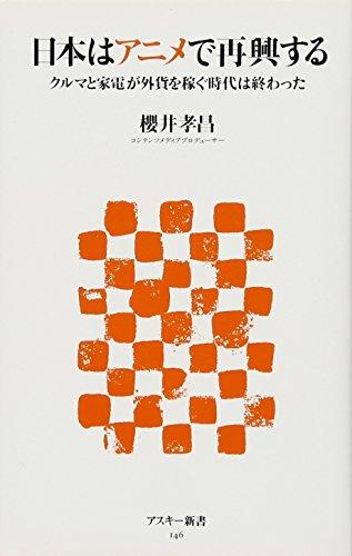 日本はアニメで再興する クルマと家電が外貨を稼ぐ時代は終わった (アスキー新書 146)