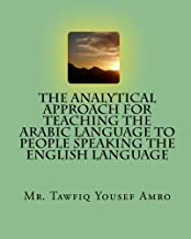 The Analytical Approach For Teaching The Arabic Language To People Speaking The English Language (Arabic and English Edition)