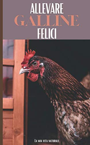 Allevare Galline Felici: Allevatori per hobby ideali: Evoluzione delle vostre galline, Raccolta delle uova, Manutenzione del pollaio... Diventate un vero allevatore di galline ovaiole!