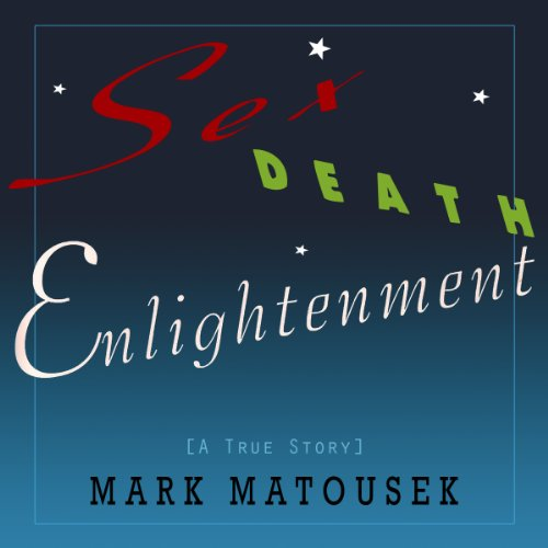 Sex Death Enlightenment: A True Story Audiobook By Mark Matousek cover art