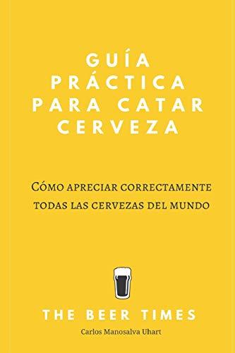 Guía Práctica Para Catar Cerveza: Cómo Apreciar Correctamente Todas las Cervezas del Mundo (Spanish Edition)