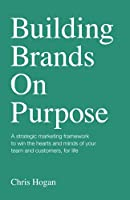 Building Brands on Purpose: A strategic marketing framework to win the hearts and minds of your team and customers, for life