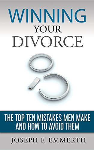 Winning Your Divorce: The Top Ten Mistakes Men Make and How To Avoid...