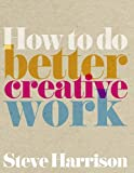 How to do better creative work, by Steve Harrison