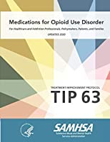 Medications for Opioid Use Disorder - For Healthcare and Addiction Professionals, Policymakers, Patients, and Families (Treatment Improvement Protocol - TIP 63) - Updated 2020