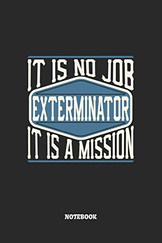 Exterminator Notebook - It Is No Job, It Is A Mission: Blank Composition Notebook to Take Notes at Work. Plain white Pages. Bullet Point Diary, To-Do-List or Journal For Men and Women.