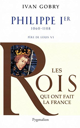 Philippe Ier: 1060-1108 Père de Louis VI (Histoire des rois de France)