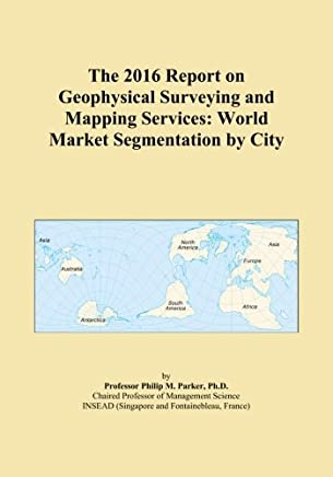 The 2016 Report on Geophysical Surveying and Mapping Services: World Market Segmentation by City