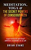 Meditation, Yoga & The Secret Mystic Powers of Consciousness: Spiritual powers known as siddhis available to us all through meditation, kundalini yoga, ... and visualization (English Edition)